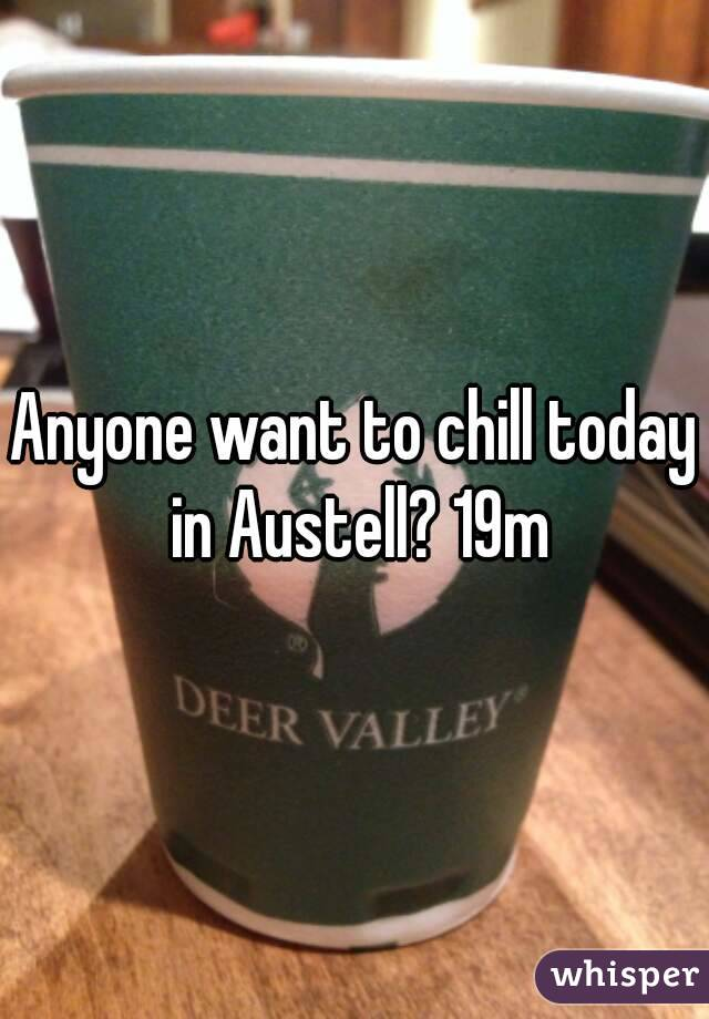 Anyone want to chill today in Austell? 19m