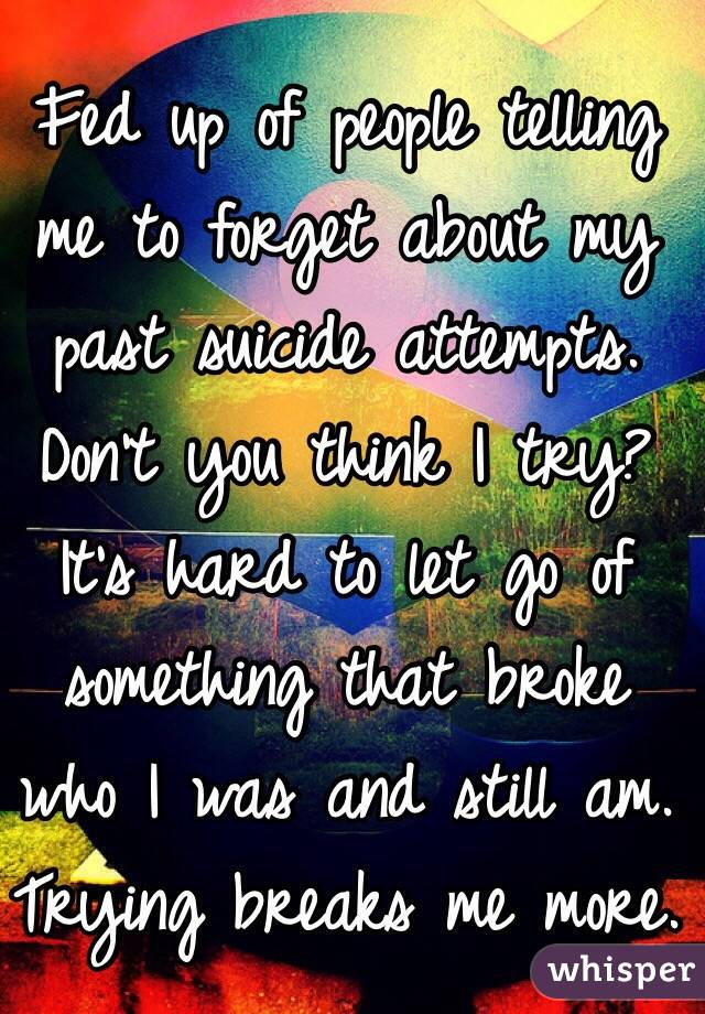 Fed up of people telling me to forget about my past suicide attempts. Don't you think I try? It's hard to let go of something that broke who I was and still am. Trying breaks me more.