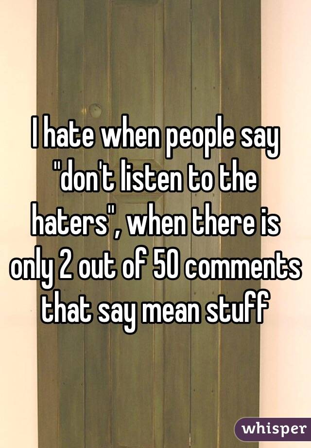 """I hate when people say """"don't listen to the haters"""", when there is only 2 out of 50 comments that say mean stuff"""