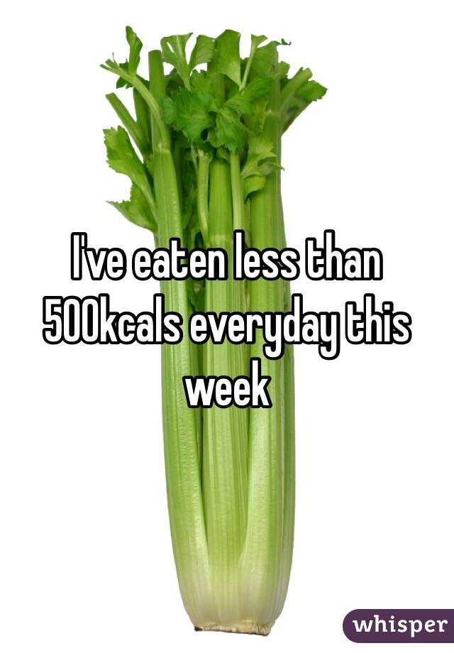 I've eaten less than 500kcals everyday this week