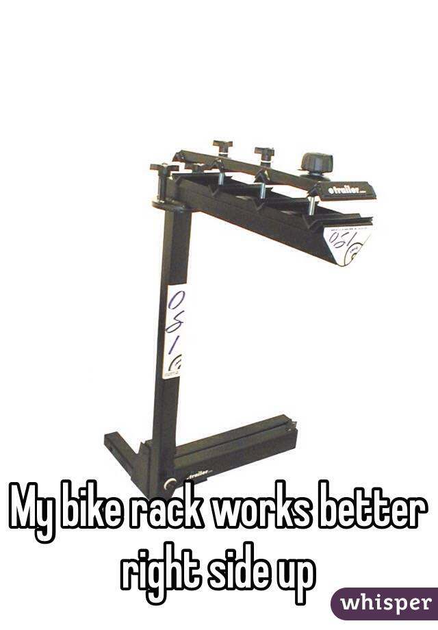 My bike rack works better right side up
