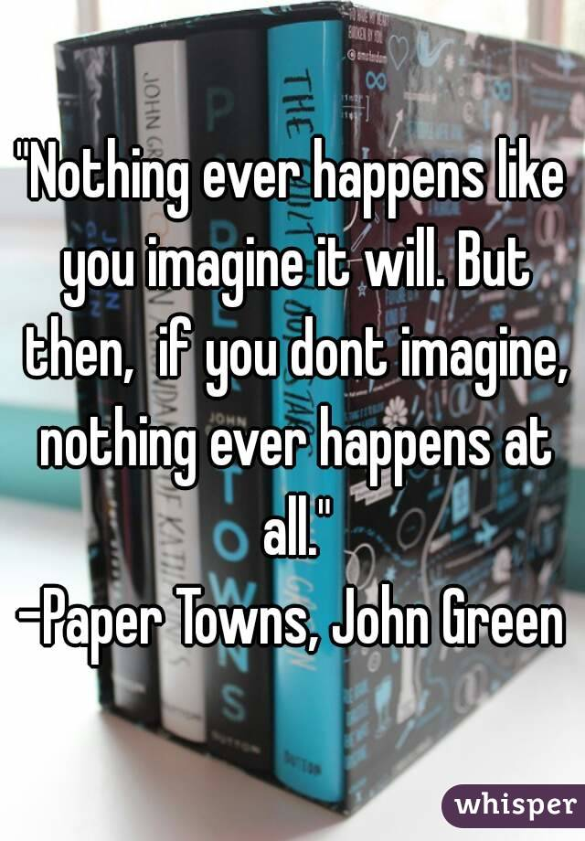 """Nothing ever happens like you imagine it will. But then,  if you dont imagine, nothing ever happens at all."" -Paper Towns, John Green"