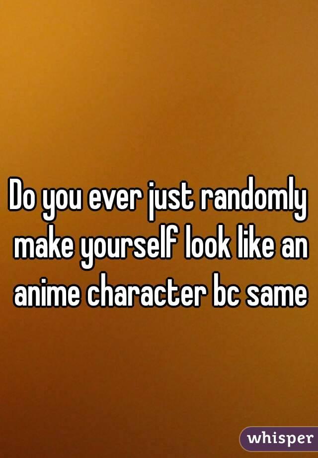Do you ever just randomly make yourself look like an anime character bc same