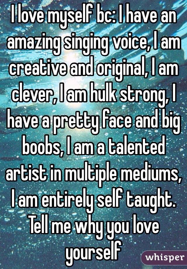 I love myself bc: I have an amazing singing voice, I am creative and original, I am clever, I am hulk strong, I have a pretty face and big boobs, I am a talented artist in multiple mediums, I am entirely self taught. Tell me why you love yourself
