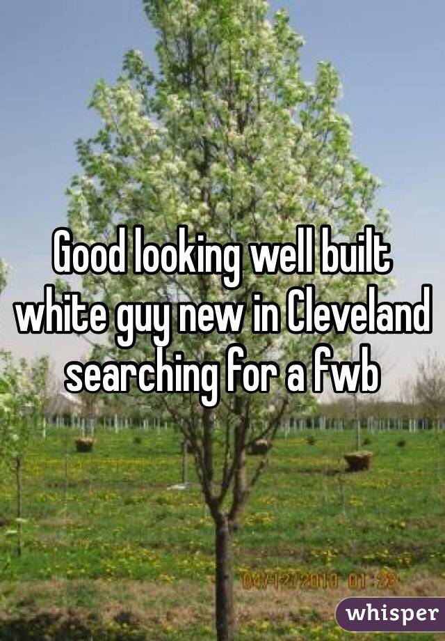 Good looking well built white guy new in Cleveland searching for a fwb