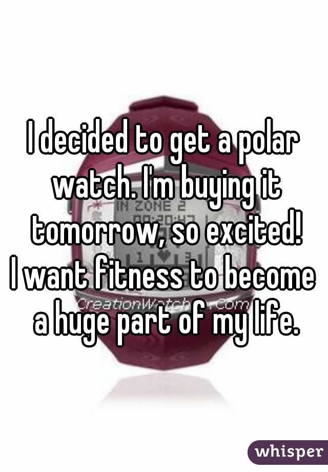 I decided to get a polar watch. I'm buying it tomorrow, so excited! I want fitness to become a huge part of my life.