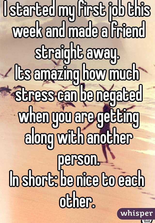 I started my first job this week and made a friend straight away.  Its amazing how much stress can be negated when you are getting along with another person. In short: be nice to each other.