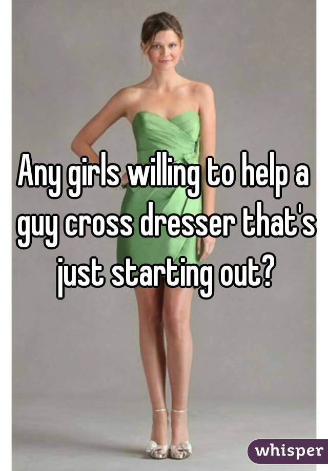 Any girls willing to help a guy cross dresser that's just starting out?
