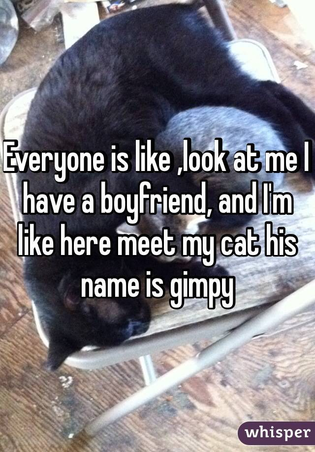 Everyone is like ,look at me I have a boyfriend, and I'm like here meet my cat his name is gimpy