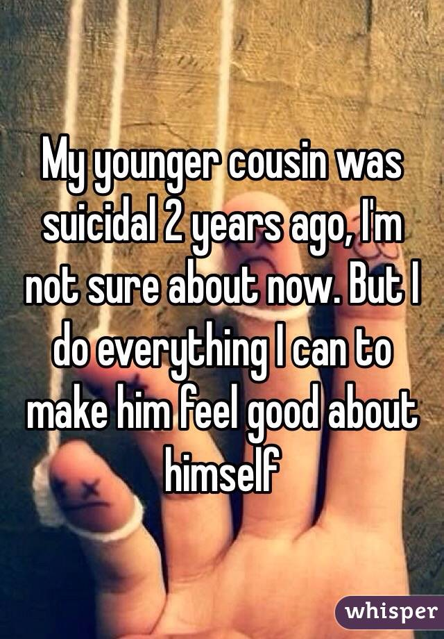 My younger cousin was suicidal 2 years ago, I'm not sure about now. But I do everything I can to make him feel good about himself