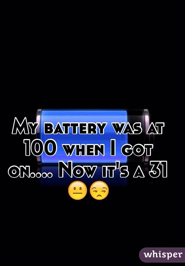 My battery was at 100 when I got on.... Now it's a 31 😐😒