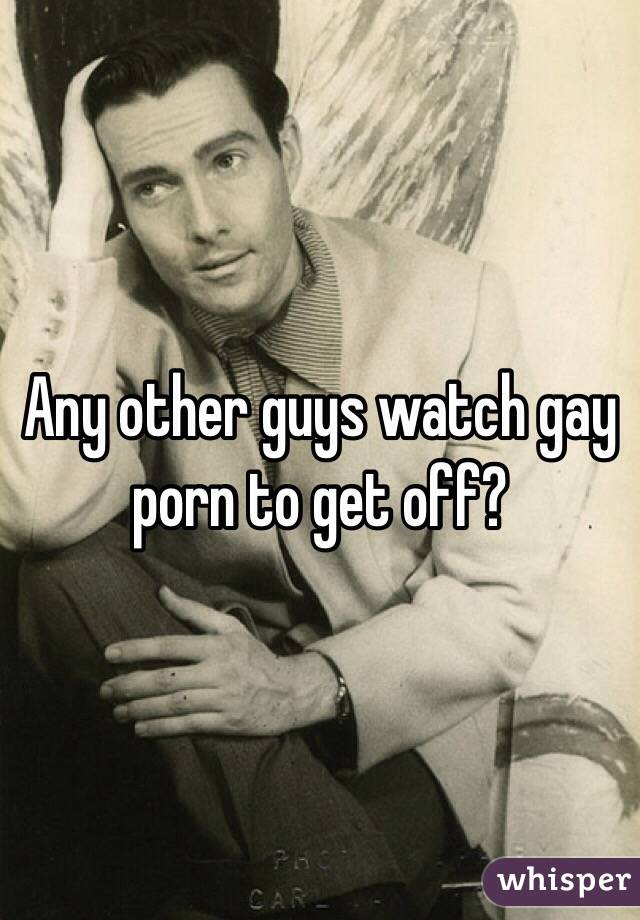 Any other guys watch gay porn to get off?