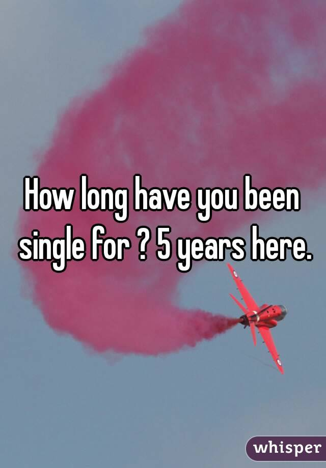 How long have you been single for ? 5 years here.