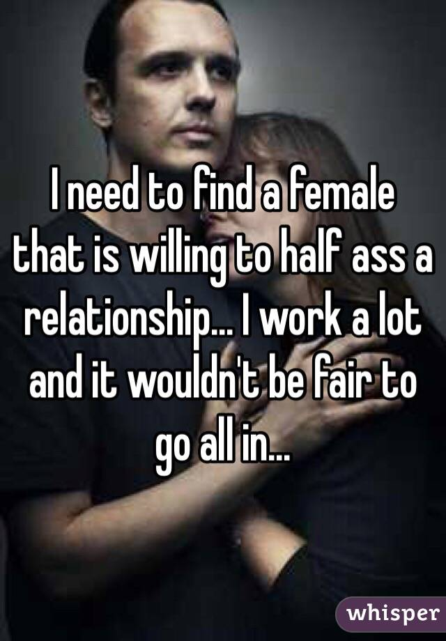 I need to find a female that is willing to half ass a relationship... I work a lot and it wouldn't be fair to go all in...