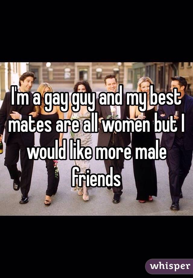 I'm a gay guy and my best mates are all women but I would like more male friends