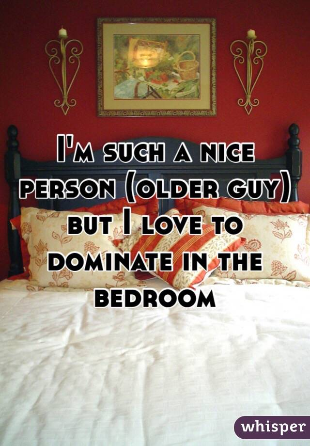 I'm such a nice person (older guy) but I love to dominate in the bedroom
