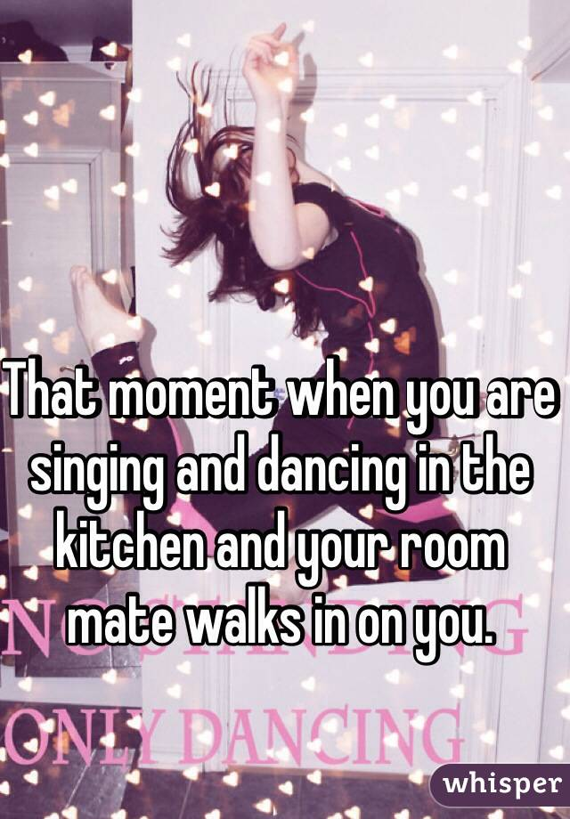That moment when you are singing and dancing in the kitchen and your room mate walks in on you.