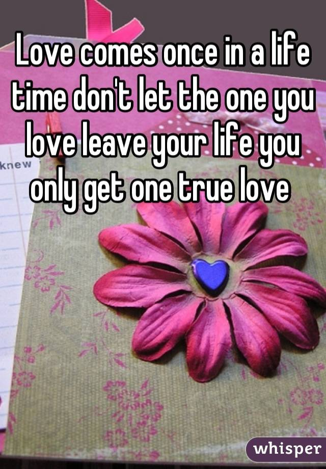 Love comes once in a life time don't let the one you love leave your life you only get one true love