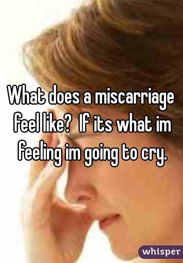 What does a miscarriage feel like?  If its what im feeling im going to cry.