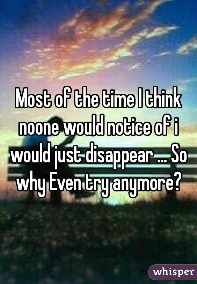 Most of the time I think noone would notice of i would just disappear ... So why Even try anymore?