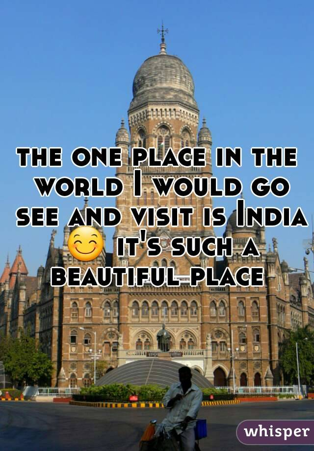 the one place in the world I would go see and visit is India 😊 it's such a beautiful place
