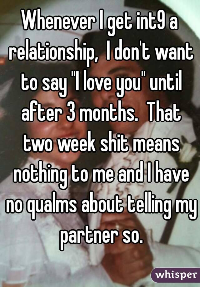 "Whenever I get int9 a relationship,  I don't want to say ""I love you"" until after 3 months.  That two week shit means nothing to me and I have no qualms about telling my partner so."