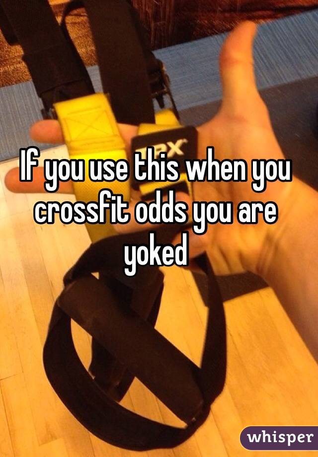 If you use this when you crossfit odds you are yoked