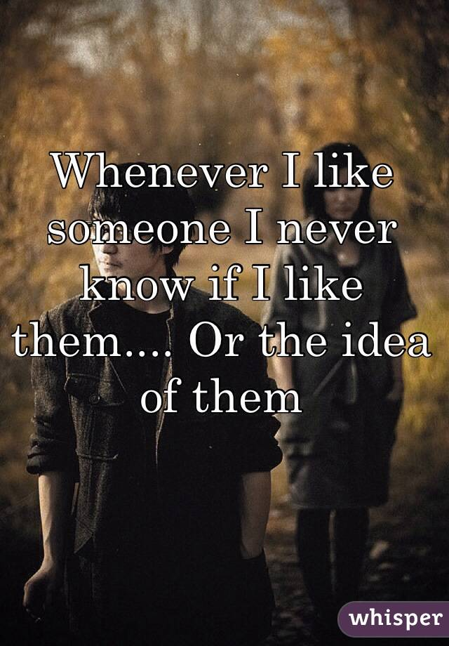 Whenever I like someone I never know if I like them.... Or the idea of them