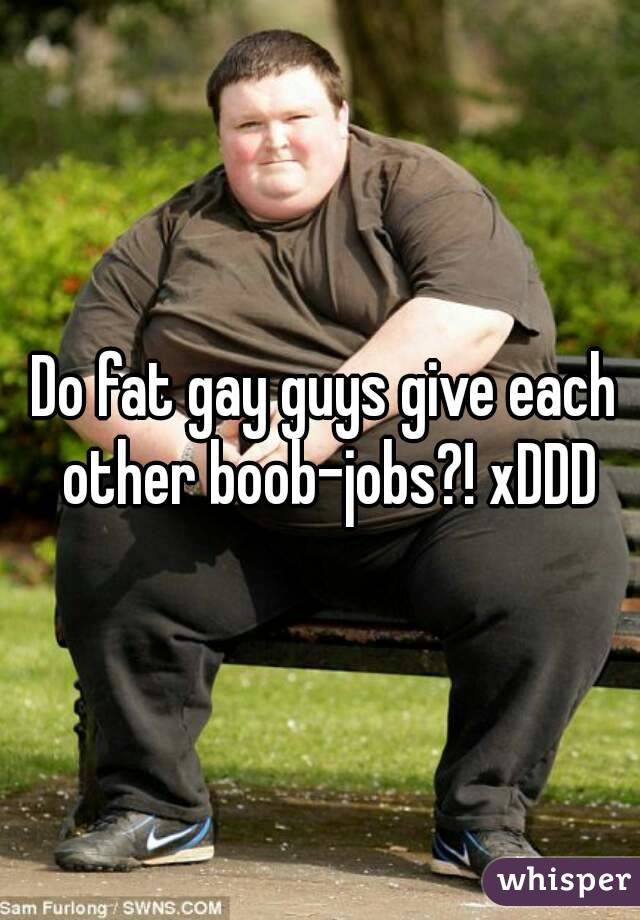 Do fat gay guys give each other boob-jobs?! xDDD