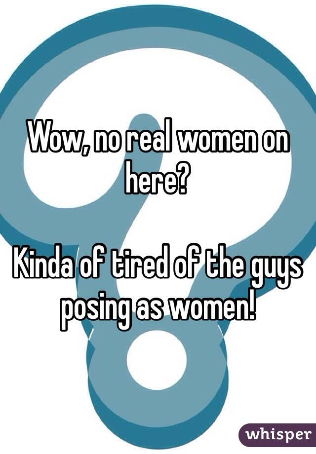 Wow, no real women on here?   Kinda of tired of the guys posing as women!