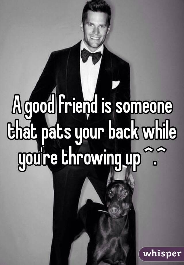 A good friend is someone that pats your back while you're throwing up ^.^