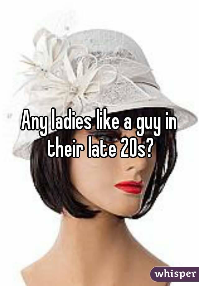 Any ladies like a guy in their late 20s?
