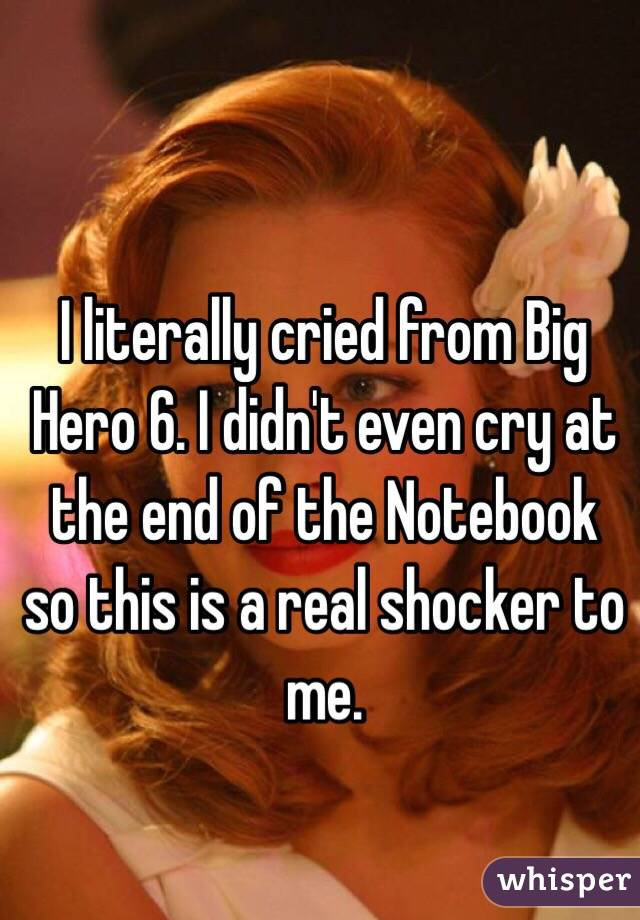 I literally cried from Big Hero 6. I didn't even cry at the end of the Notebook so this is a real shocker to me.