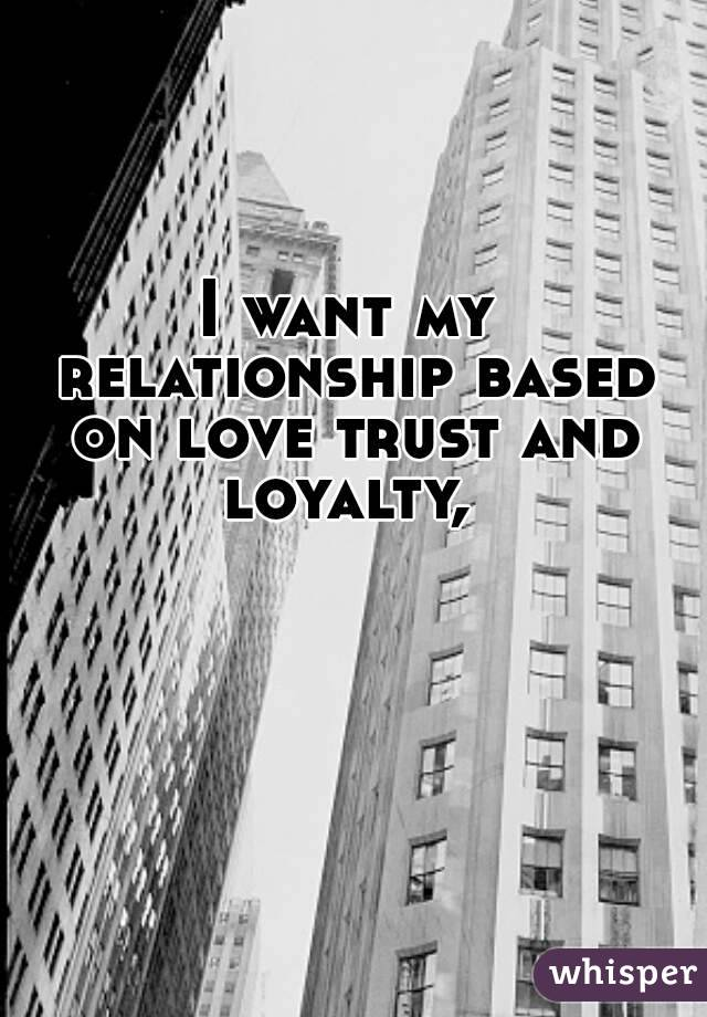 I want my relationship based on love trust and loyalty,