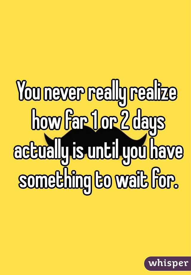 You never really realize how far 1 or 2 days actually is until you have something to wait for.
