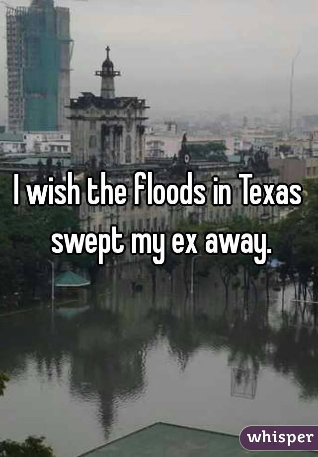 I wish the floods in Texas swept my ex away.