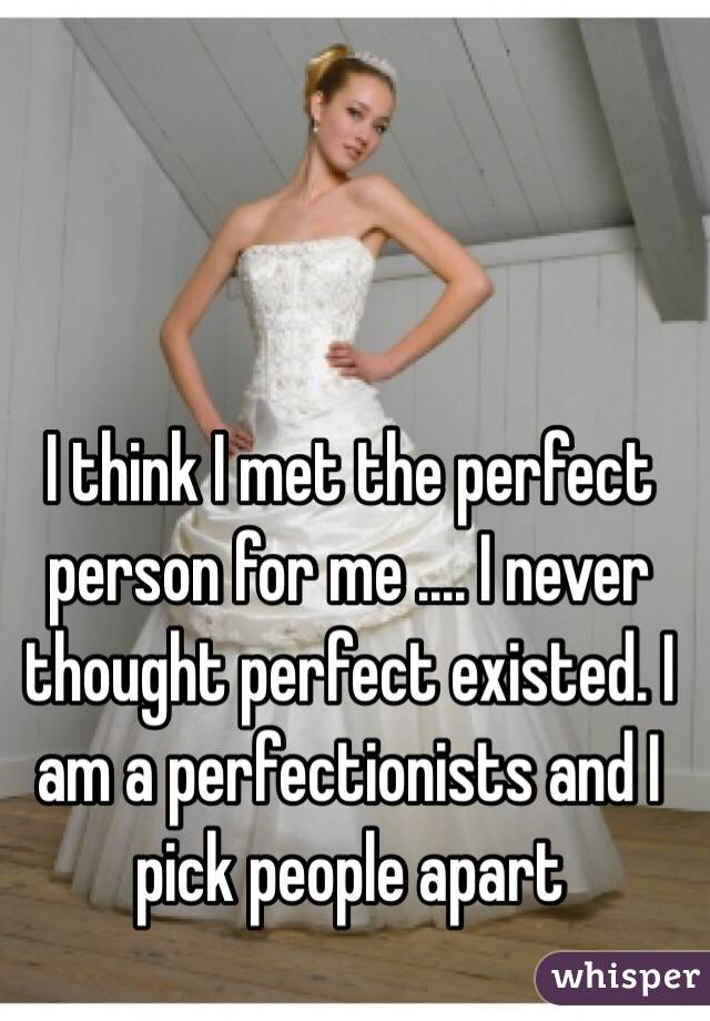 I think I met the perfect person for me .... I never thought perfect existed. I am a perfectionists and I pick people apart