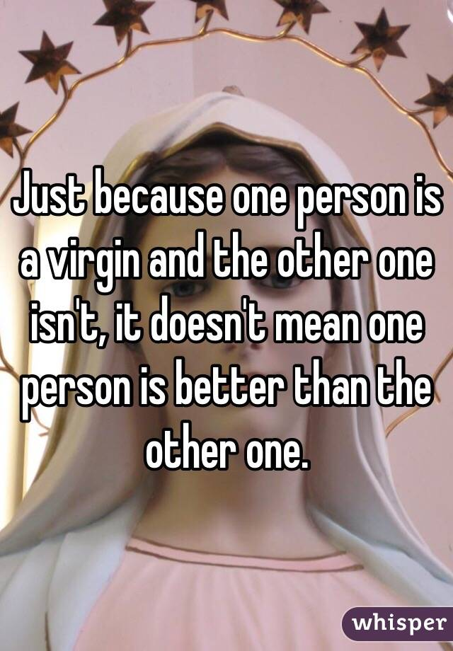 Just because one person is a virgin and the other one isn't, it doesn't mean one person is better than the other one.