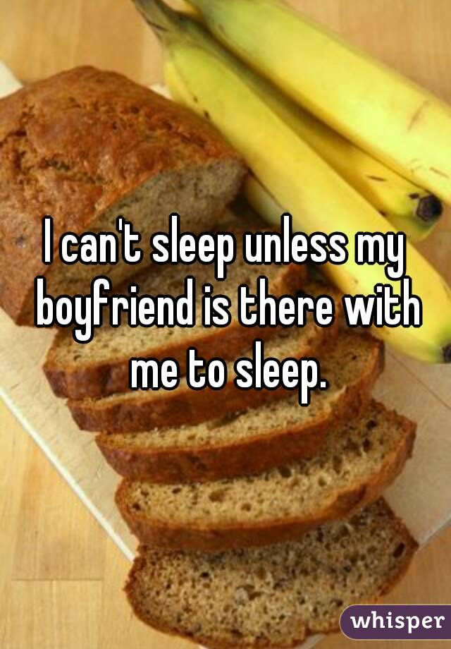 I can't sleep unless my boyfriend is there with me to sleep.