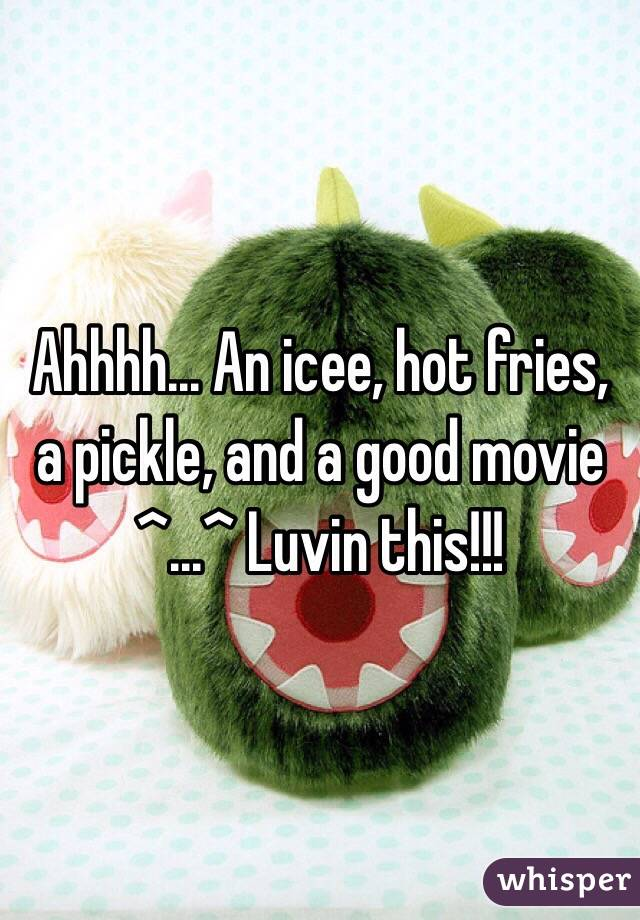 Ahhhh... An icee, hot fries, a pickle, and a good movie ^...^ Luvin this!!!