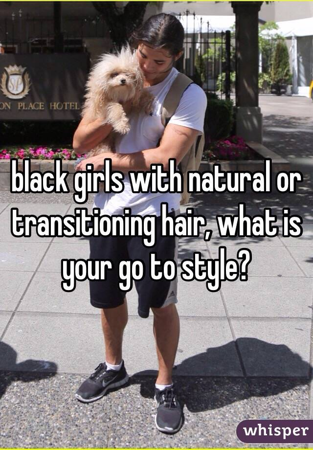 black girls with natural or transitioning hair, what is your go to style?