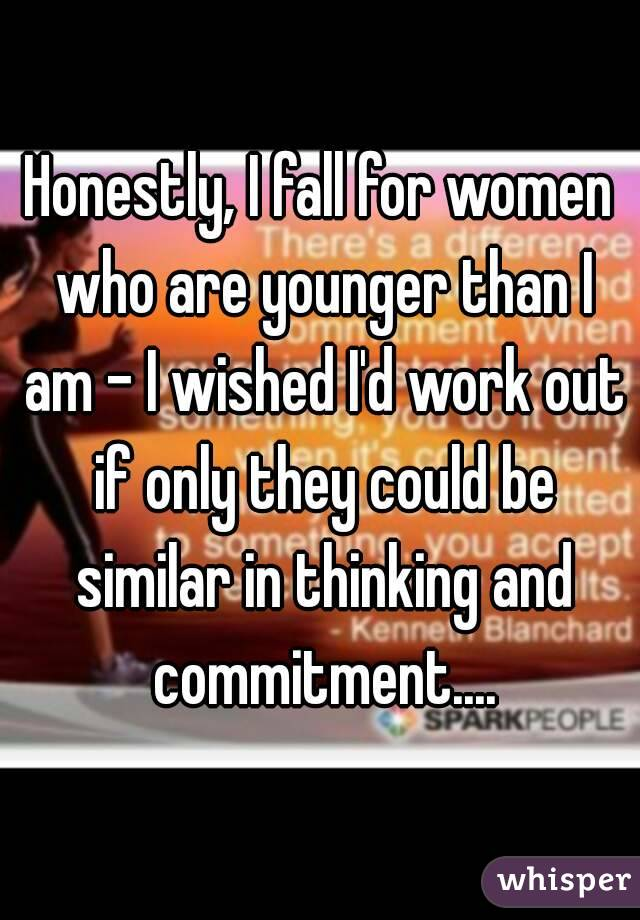 Honestly, I fall for women who are younger than I am - I wished I'd work out if only they could be similar in thinking and commitment....