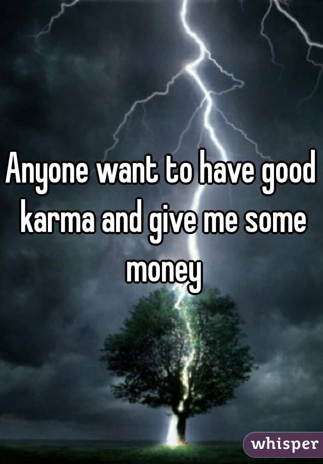 Anyone want to have good karma and give me some money