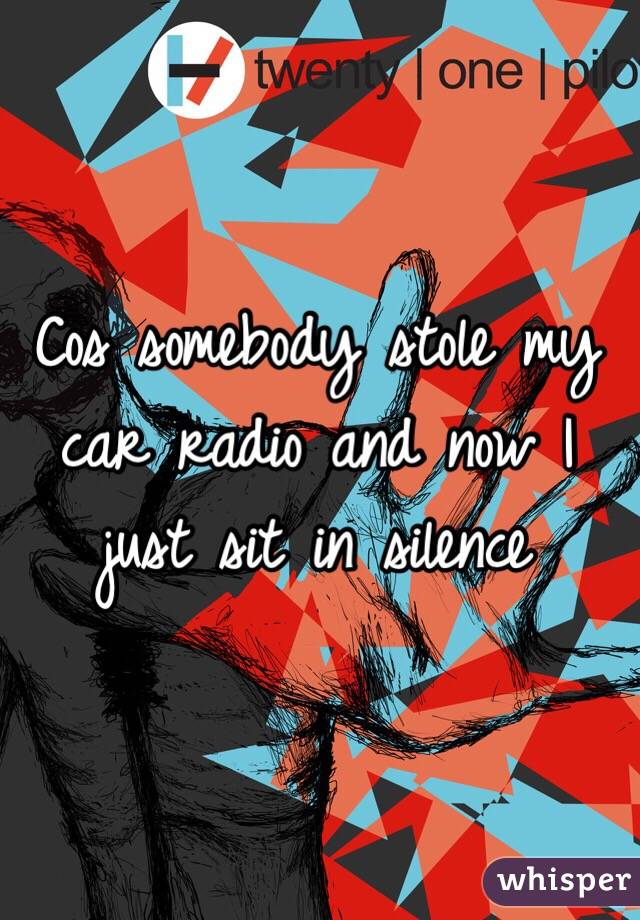 Cos somebody stole my car radio and now I just sit in silence