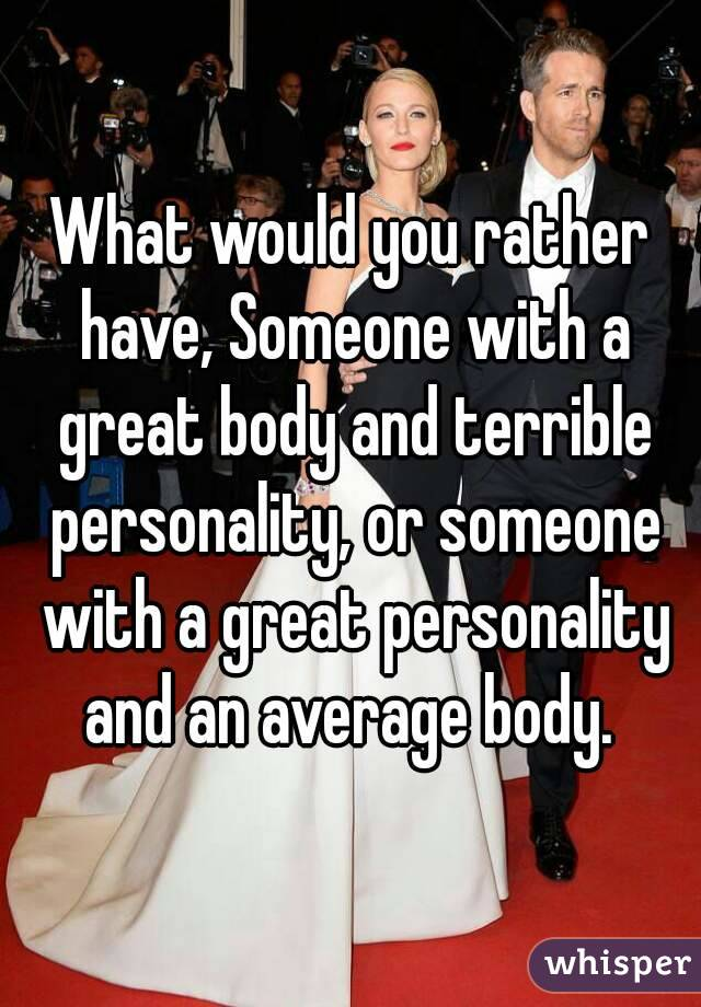 What would you rather have, Someone with a great body and terrible personality, or someone with a great personality and an average body.