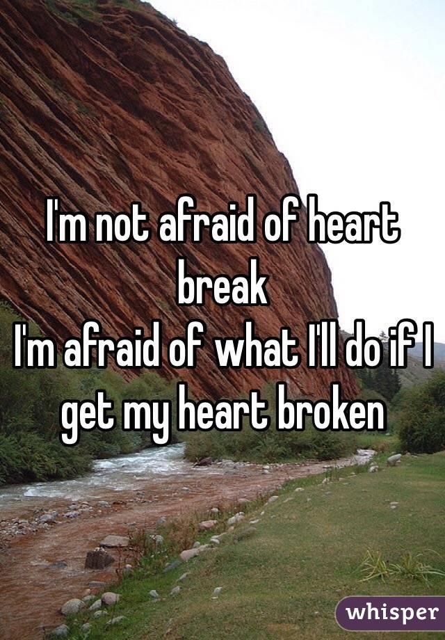 I'm not afraid of heart break  I'm afraid of what I'll do if I get my heart broken