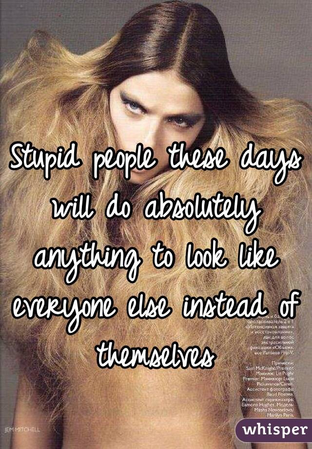 Stupid people these days will do absolutely anything to look like everyone else instead of themselves