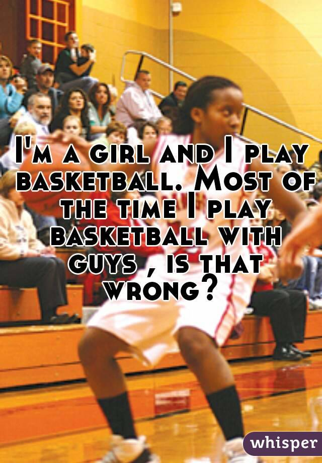 I'm a girl and I play basketball. Most of the time I play basketball with guys , is that wrong?