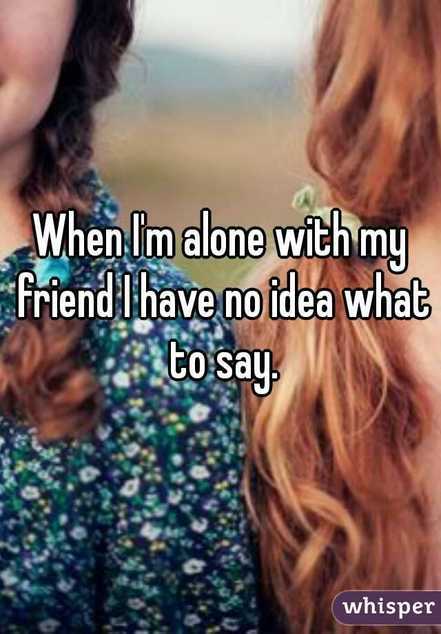 When I'm alone with my friend I have no idea what to say.