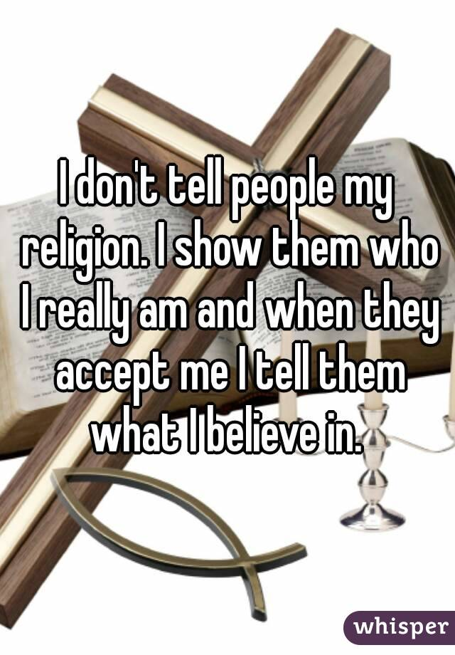 I don't tell people my religion. I show them who I really am and when they accept me I tell them what I believe in.
